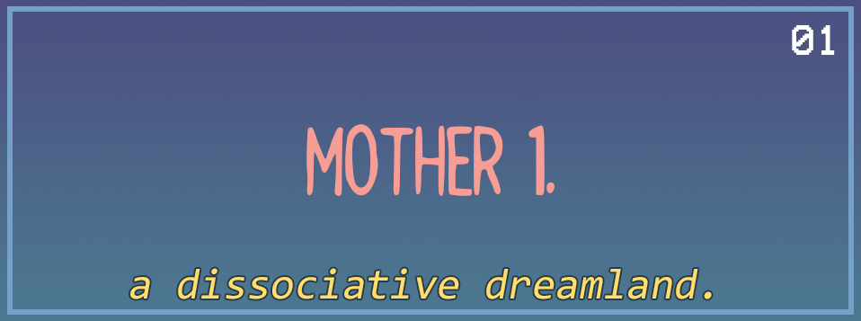 MOTHER 1: a dissociative dreamland.